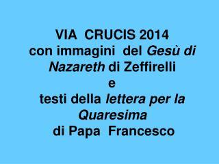 VIA  CRUCIS 2014 con immagini  del  Gesù di Nazareth  di Zeffirelli e