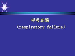 呼吸衰竭       ( respiratory failure)