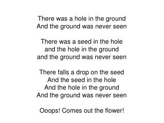 There was a hole in the ground And the ground was never seen There was a seed in the hole