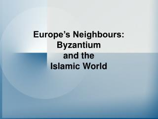 Europe s Neighbours: Byzantium  and the  Islamic World