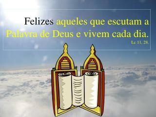 Felizes  aqueles que escutam a Palavra de Deus e vivem cada dia.  Lc 11, 28.