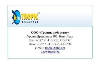 ООО «Тропик  рибарство » Уроша Дреновича  105,  Баня-Лука Тел. : +387 51 413-530, 413-532;