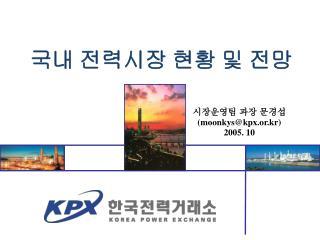 시장운영팀 과장 문경섭 (moonkys@kpx.or.kr) 2005. 10