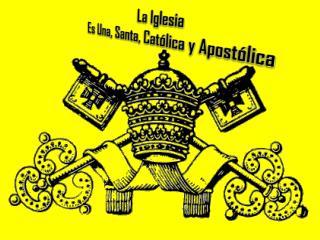 La Iglesia  Es Una, Santa, Cat�lica y Apost�lica