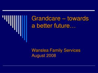 Grandcare  – towards a better future… Wanslea  Family Services August 2008