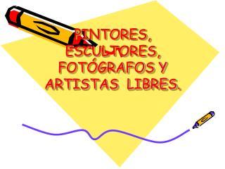 PINTORES, ESCULTORES, FOT�GRAFOS Y ARTISTAS  LIBRES.