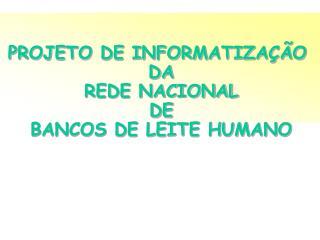 PROJETO DE INFORMATIZAÇÃO  DA  REDE NACIONAL  DE  BANCOS DE LEITE HUMANO