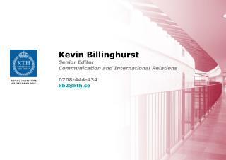 Kevin Billinghurst Senior Editor Communication and International Relations 0708-444-434 kb2@kth.se