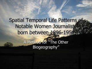 Spatial Temporal Life Patterns of Notable Women Journalists born between 1896-1956