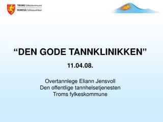 """""""DEN GODE TANNKLINIKKEN"""" 11.04.08. Overtannlege Eliann Jensvoll Den offentlige tannhelsetjenesten"""