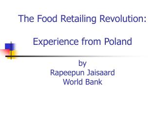 The Food Retailing Revolution:  Experience from Poland   by Rapeepun Jaisaard World Bank