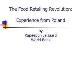 The Food Retailing Revolution:  Experience from Poland   by Rapeepun Jaisaard World Bank
