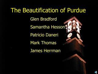 The Beautification of Purdue Glen Bradford Samantha Hesson Patricio Daneri Mark Thomas