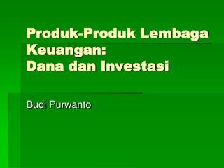 Produk-Produk Lembaga Keuangan:  Dana dan Investasi