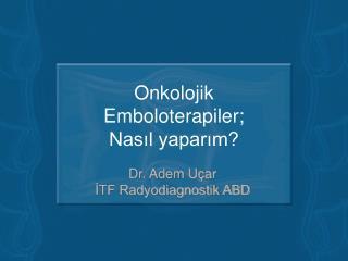 Onkolojik  Emboloterapiler; Nasıl yaparım?