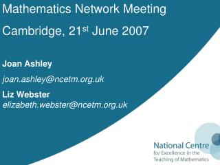 Mathematics Network Meeting Cambridge, 21 st  June 2007 Joan Ashley joan.ashley@ncetm.uk