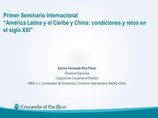 Karina Fernanda Piña Pérez Directora Ejecutiva  Corporación Cruzando el Pacífico