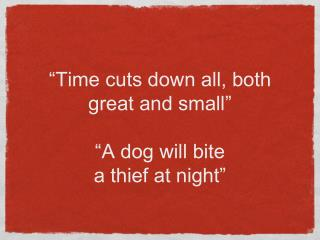 """Time cuts down all, both great and small"" ""A dog will bite  a thief at night"""