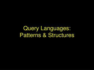 Query Languages: Patterns & Structures