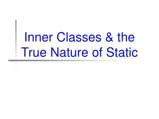 Inner Classes & the True Nature of Static
