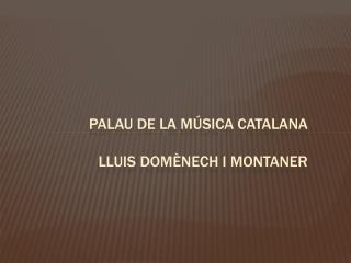PALAU DE LA MÚSICA CATALANA  LLUIS DOMÈNECH I MONTANER