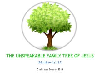 THE UNSPEAKABLE FAMILY TREE OF JESUS  Matthew 1:1-17