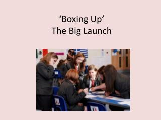 'Boxing Up'  The Big Launch