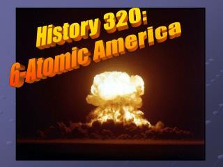 History 320: 6-Atomic America