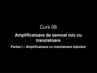 Curs 08 Amplificatoare de semnal mic cu tran zistoare