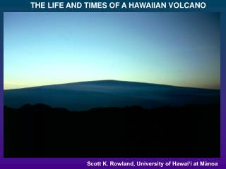 THE LIFE AND TIMES OF A HAWAIIAN VOLCANO