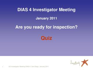 DIAS 4 Investigator Meeting January 2011 Are you ready for inspection? Quiz