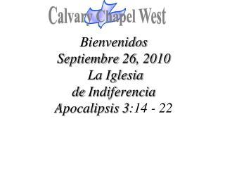 Bienvenidos Septiembre  26, 2010  La  Iglesia de  Indiferencia Apocalipsis  3 :14 - 22