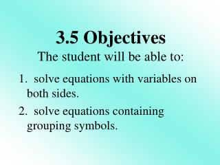 1.  solve equations with variables on both sides. 2.  solve equations containing grouping symbols.