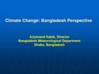 Climate Change: Bangladesh Perspective    Arjumand Habib, Director Bangladesh Meteorological Department Dhaka, Banglades