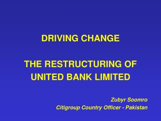 DRIVING CHANGE  THE RESTRUCTURING OF  UNITED BANK LIMITED  Zubyr Soomro Citigroup Country Officer - Pakistan