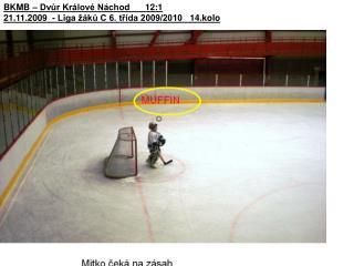 BKMB – Dvůr Králové Náchod12:1 21.11.2009 - Liga žáků C 6. třída 2009/2010  14.kolo