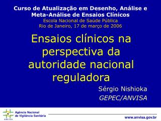 Ensaios cl�nicos na perspectiva da autoridade nacional reguladora S�rgio Nishioka GEPEC/ANVISA