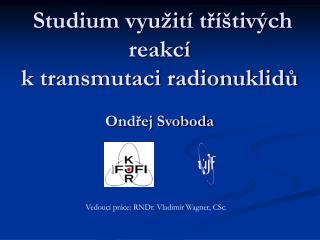 Studium využití tříštivých reakcí  k transmutaci radionuklidů Ondřej Svoboda