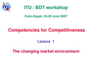 ITU / BDT workshop Cairo-Egypt, 25-28 June 2007   Competencies for Competitiveness Lecture  1