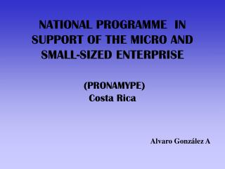 NATIONAL PROGRAMME  IN SUPPORT OF THE MICRO AND SMALL-SIZED ENTERPRISE (PRONAMYPE) Costa Rica