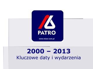 2000 – 2013 Kluczowe  d aty i  w ydarzenia