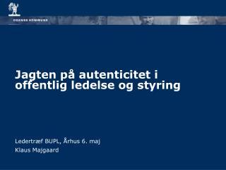 Jagten på autenticitet i offentlig ledelse og styring Ledertræf BUPL, Århus 6. maj Klaus Majgaard