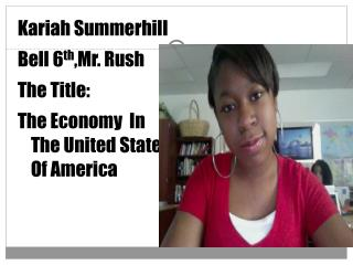 Kariah Summerhill Bell 6 th ,Mr. Rush   The Title: The Economy  In The United States Of America