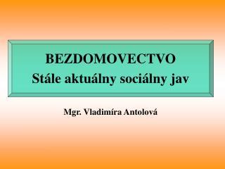 BEZDOMOVECTVO  St�le aktu�lny soci�lny jav Mgr. Vladim�ra Antolov�