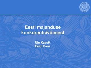 Eesti majanduse konkurentsivõimest Ülo Kaasik Eesti Pank