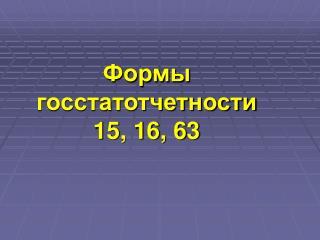 Формы госстатотчетности  15, 16, 63