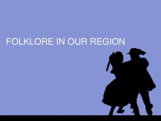 FOLKLORE IN OUR REGION