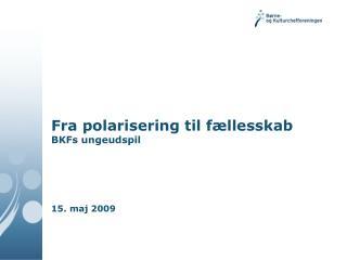 Fra polarisering til f�llesskab BKFs ungeudspil 15. maj 2009