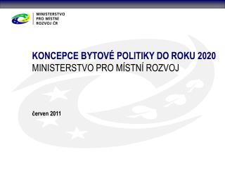 KONCEPCE BYTOVÉ POLITIKY DO ROKU 2020 MINISTERSTVO PRO MÍSTNÍ ROZVOJ červen 2011