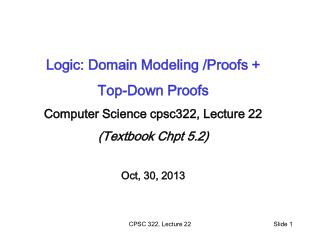 Logic: Domain Modeling /Proofs + Top-Down Proofs Computer Science cpsc322, Lecture 22